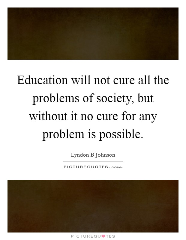 Education will not cure all the problems of society, but without it no cure for any problem is possible Picture Quote #1