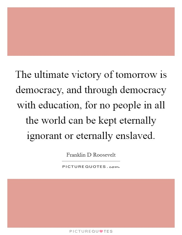 The ultimate victory of tomorrow is democracy, and through democracy with education, for no people in all the world can be kept eternally ignorant or eternally enslaved Picture Quote #1