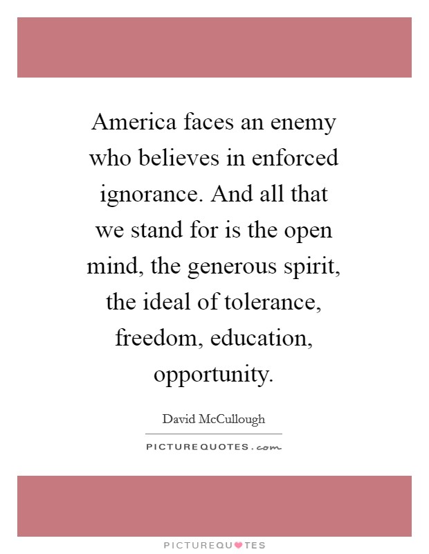 America faces an enemy who believes in enforced ignorance. And all that we stand for is the open mind, the generous spirit, the ideal of tolerance, freedom, education, opportunity Picture Quote #1