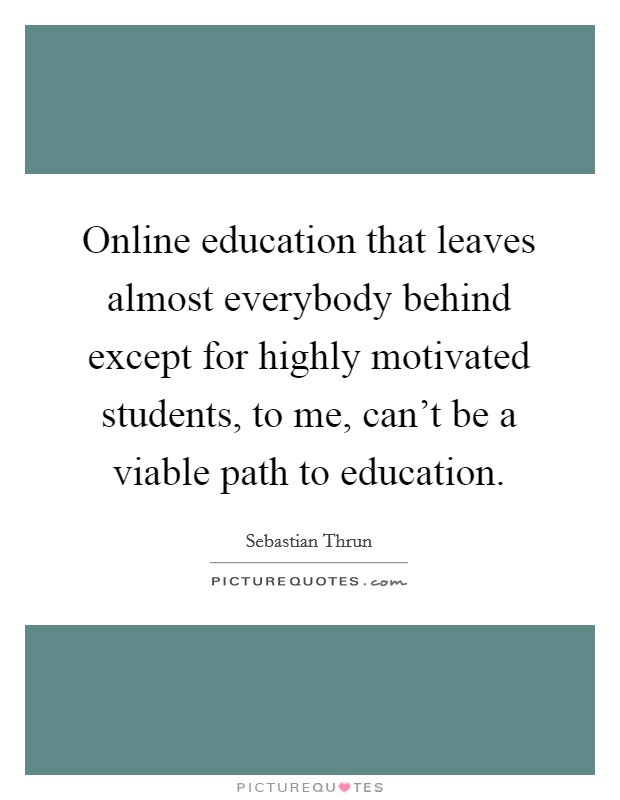Online education that leaves almost everybody behind except for highly motivated students, to me, can't be a viable path to education Picture Quote #1