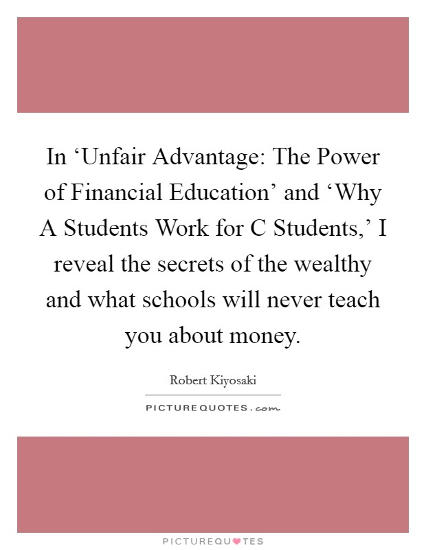 In 'Unfair Advantage: The Power of Financial Education' and 'Why A Students Work for C Students,' I reveal the secrets of the wealthy and what schools will never teach you about money Picture Quote #1