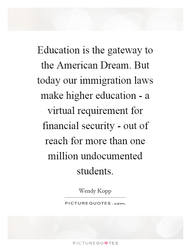 Education is the gateway to the American Dream. But today our immigration laws make higher education - a virtual requirement for financial security - out of reach for more than one million undocumented students Picture Quote #1