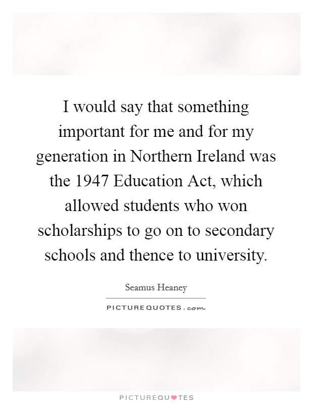 I would say that something important for me and for my generation in Northern Ireland was the 1947 Education Act, which allowed students who won scholarships to go on to secondary schools and thence to university Picture Quote #1