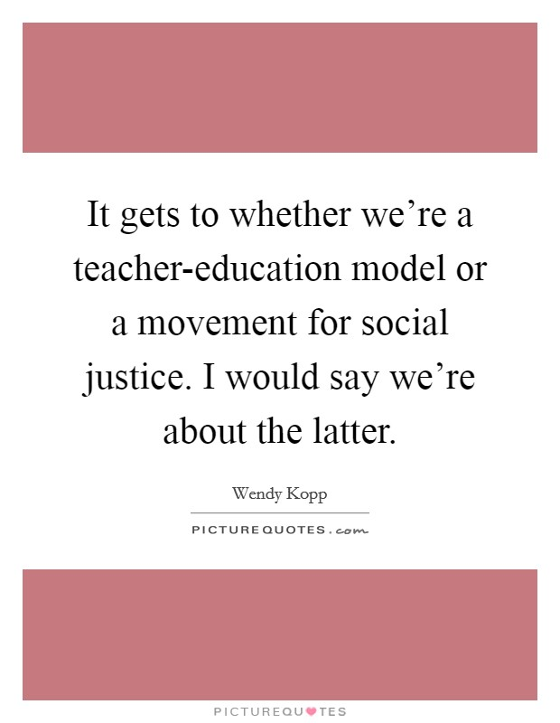 It gets to whether we're a teacher-education model or a movement for social justice. I would say we're about the latter. Picture Quote #1