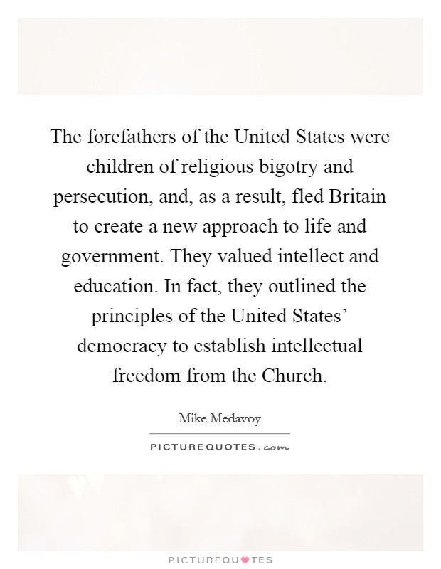 The forefathers of the United States were children of religious bigotry and persecution, and, as a result, fled Britain to create a new approach to life and government. They valued intellect and education. In fact, they outlined the principles of the United States' democracy to establish intellectual freedom from the Church Picture Quote #1