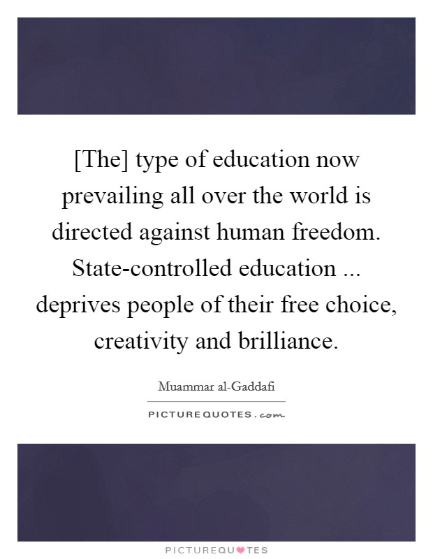 [The] type of education now prevailing all over the world is directed against human freedom. State-controlled education ... deprives people of their free choice, creativity and brilliance Picture Quote #1