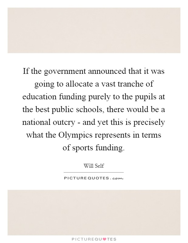 If the government announced that it was going to allocate a vast tranche of education funding purely to the pupils at the best public schools, there would be a national outcry - and yet this is precisely what the Olympics represents in terms of sports funding Picture Quote #1