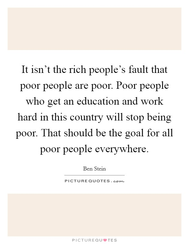 It isn't the rich people's fault that poor people are poor. Poor people who get an education and work hard in this country will stop being poor. That should be the goal for all poor people everywhere Picture Quote #1