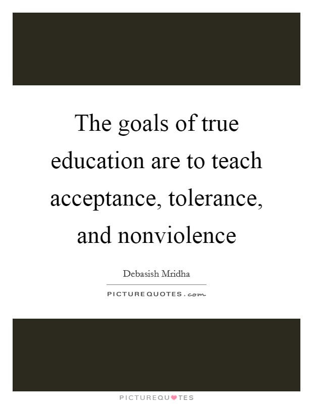 The goals of true education are to teach acceptance, tolerance, and nonviolence Picture Quote #1