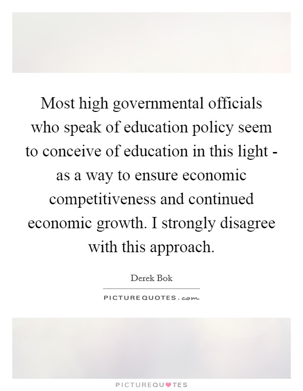 Most high governmental officials who speak of education policy seem to conceive of education in this light - as a way to ensure economic competitiveness and continued economic growth. I strongly disagree with this approach Picture Quote #1