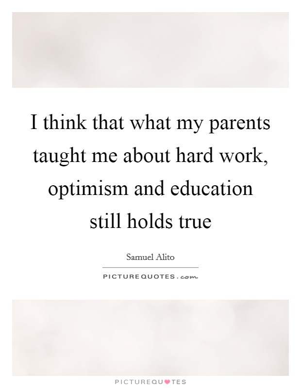 I think that what my parents taught me about hard work, optimism and education still holds true Picture Quote #1