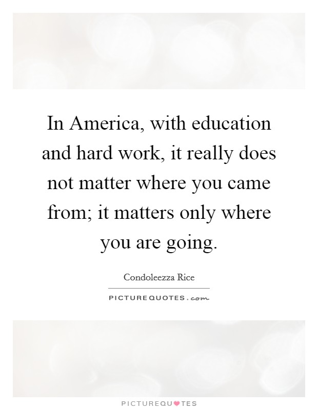 In America, with education and hard work, it really does not matter where you came from; it matters only where you are going Picture Quote #1