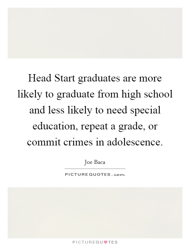 Head Start graduates are more likely to graduate from high school and less likely to need special education, repeat a grade, or commit crimes in adolescence Picture Quote #1