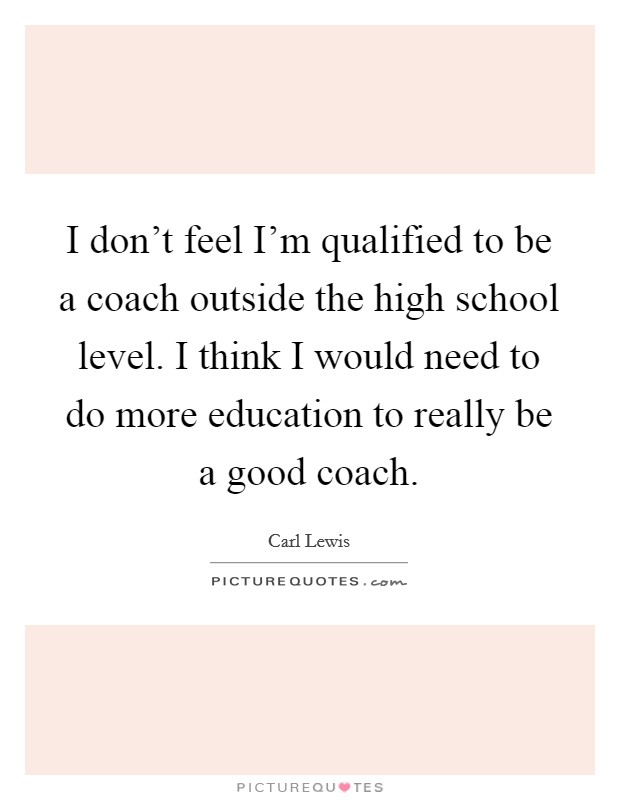 I don't feel I'm qualified to be a coach outside the high school level. I think I would need to do more education to really be a good coach Picture Quote #1