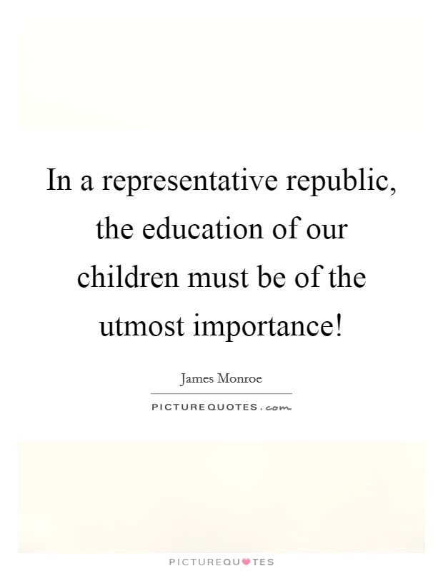 In a representative republic, the education of our children must be of the utmost importance! Picture Quote #1