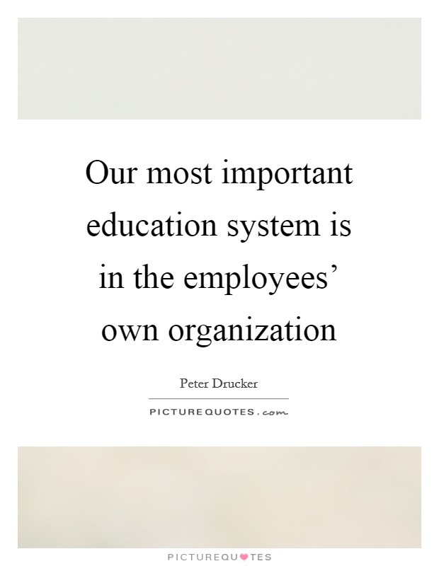 Our most important education system is in the employees' own organization Picture Quote #1