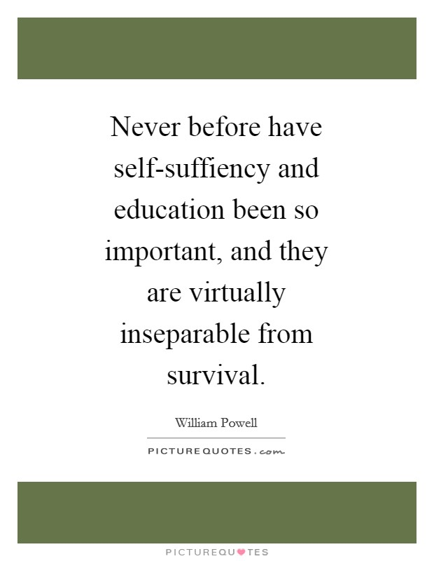 Never before have self-suffiency and education been so important, and they are virtually inseparable from survival Picture Quote #1