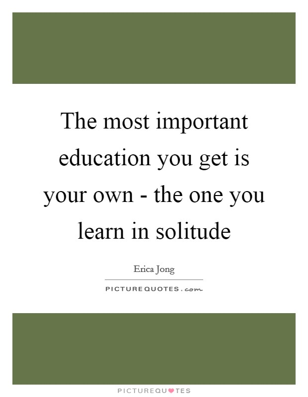 The most important education you get is your own - the one you learn in solitude Picture Quote #1