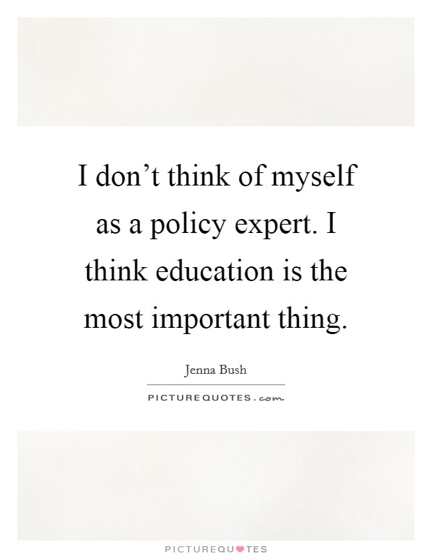 I don't think of myself as a policy expert. I think education is the most important thing Picture Quote #1