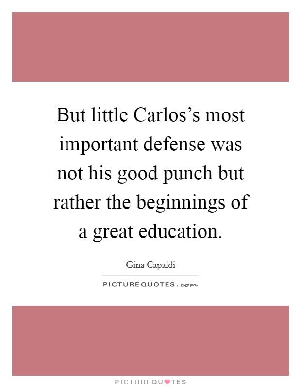 But little Carlos's most important defense was not his good punch but rather the beginnings of a great education Picture Quote #1