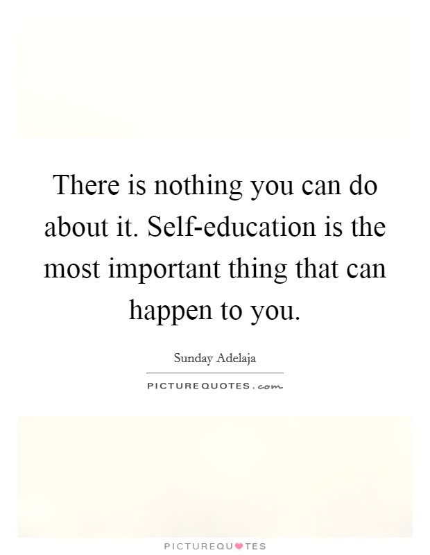 There is nothing you can do about it. Self-education is the most important thing that can happen to you Picture Quote #1