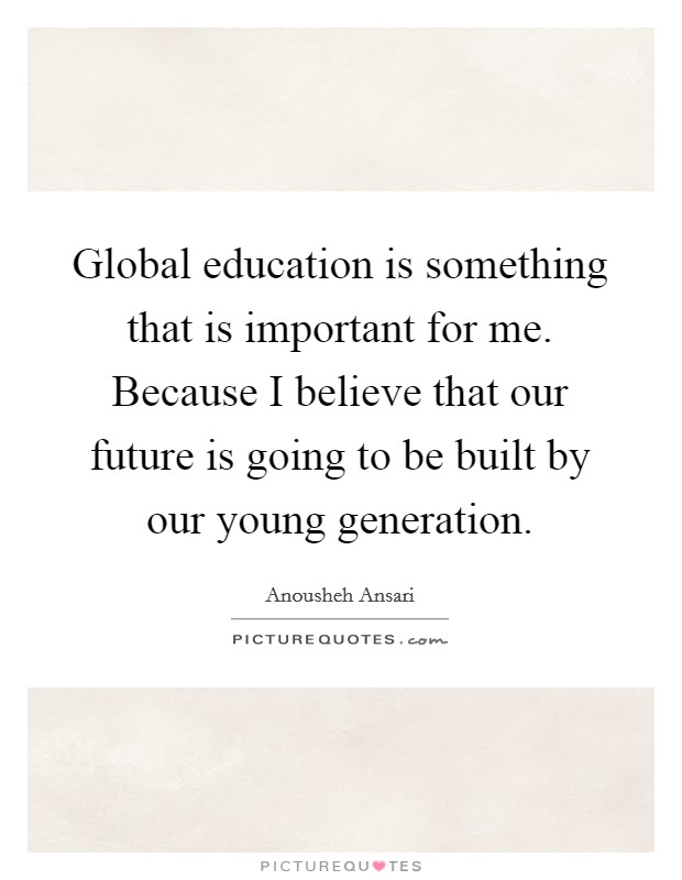 Global education is something that is important for me. Because I believe that our future is going to be built by our young generation Picture Quote #1