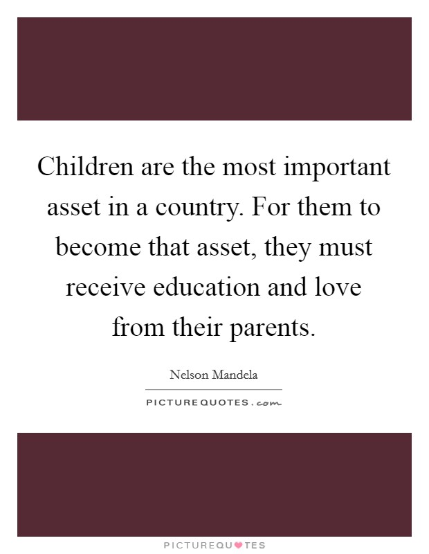 Children are the most important asset in a country. For them to become that asset, they must receive education and love from their parents Picture Quote #1