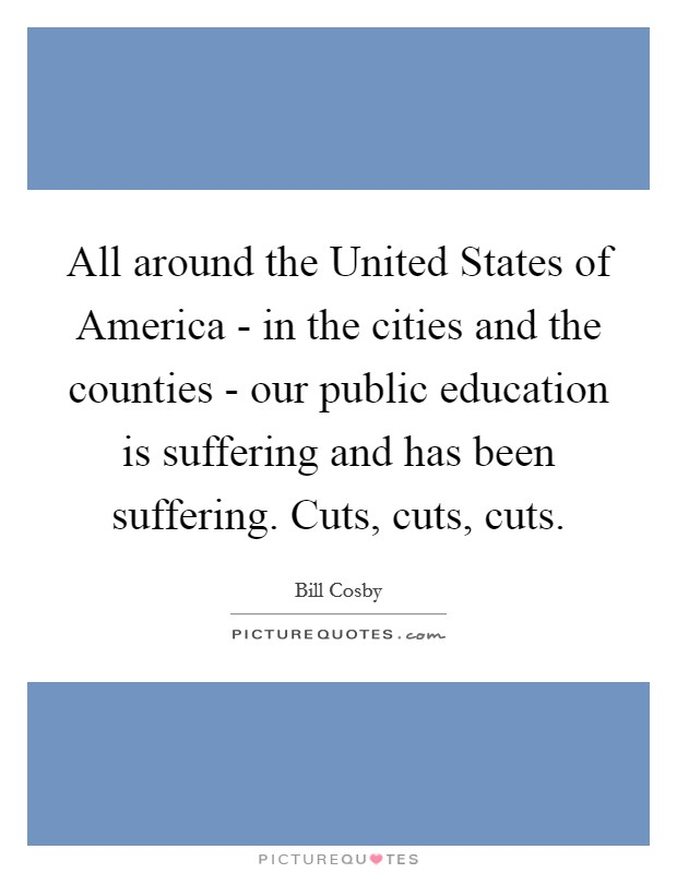 All around the United States of America - in the cities and the counties - our public education is suffering and has been suffering. Cuts, cuts, cuts Picture Quote #1
