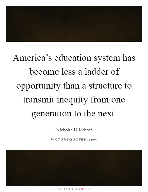 America's education system has become less a ladder of opportunity than a structure to transmit inequity from one generation to the next Picture Quote #1