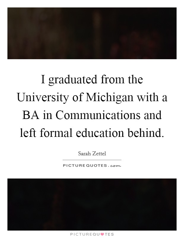 I graduated from the University of Michigan with a BA in Communications and left formal education behind Picture Quote #1