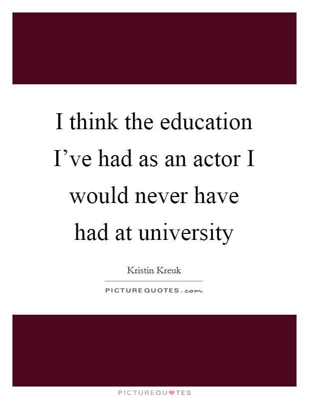 I think the education I've had as an actor I would never have had at university Picture Quote #1