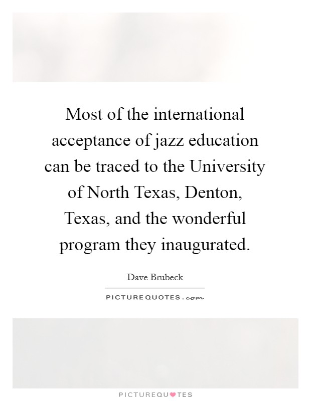 Most of the international acceptance of jazz education can be traced to the University of North Texas, Denton, Texas, and the wonderful program they inaugurated Picture Quote #1