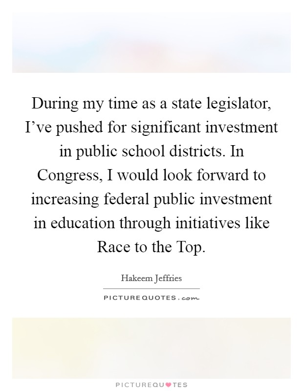 During my time as a state legislator, I've pushed for significant investment in public school districts. In Congress, I would look forward to increasing federal public investment in education through initiatives like Race to the Top Picture Quote #1