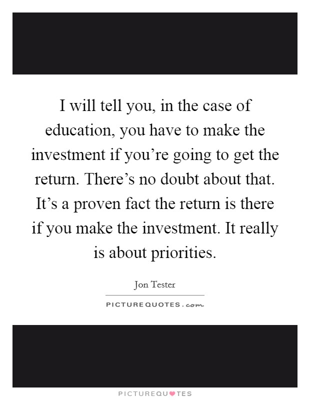 I will tell you, in the case of education, you have to make the investment if you're going to get the return. There's no doubt about that. It's a proven fact the return is there if you make the investment. It really is about priorities Picture Quote #1