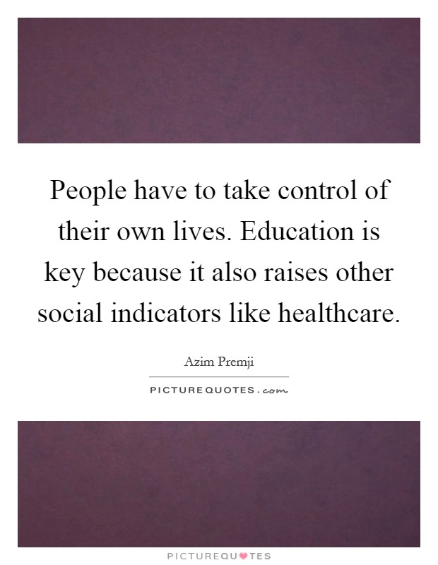 People have to take control of their own lives. Education is key because it also raises other social indicators like healthcare Picture Quote #1