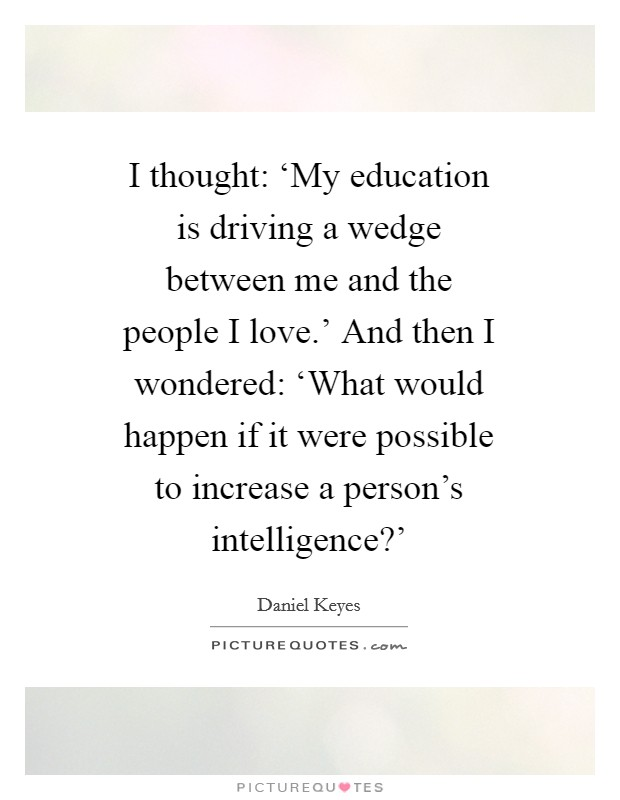 I thought: 'My education is driving a wedge between me and the people I love.' And then I wondered: 'What would happen if it were possible to increase a person's intelligence?' Picture Quote #1