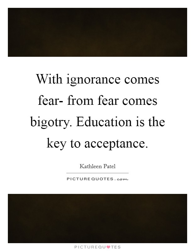 With ignorance comes fear- from fear comes bigotry. Education is the key to acceptance Picture Quote #1