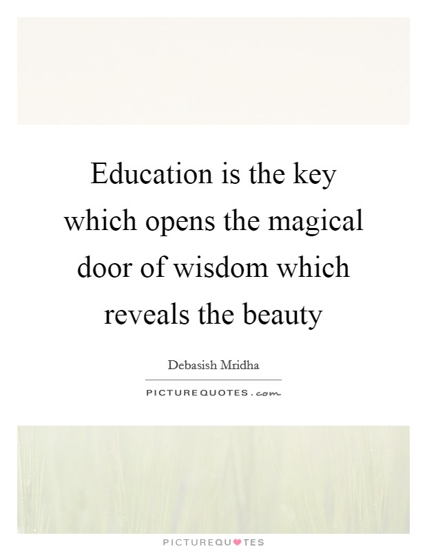 Education is the key which opens the magical door of wisdom which reveals the beauty Picture Quote #1