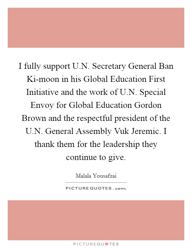 I fully support U.N. Secretary General Ban Ki-moon in his Global Education First Initiative and the work of U.N. Special Envoy for Global Education Gordon Brown and the respectful president of the U.N. General Assembly Vuk Jeremic. I thank them for the leadership they continue to give Picture Quote #1