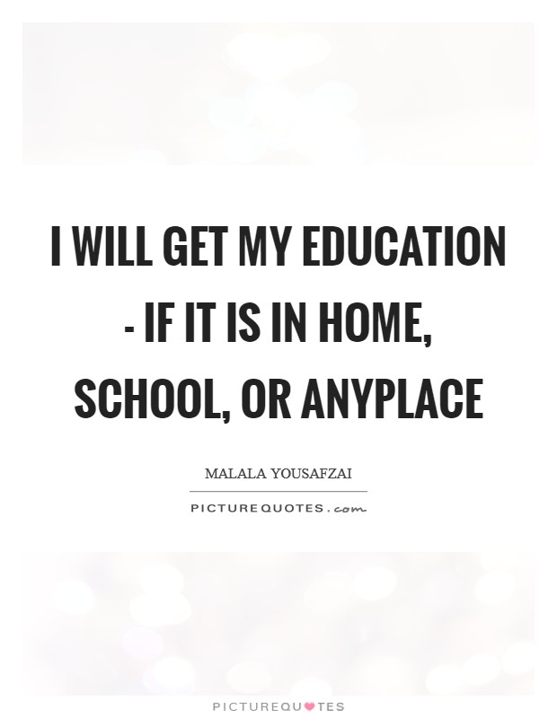 I will get my education - if it is in home, school, or anyplace Picture Quote #1