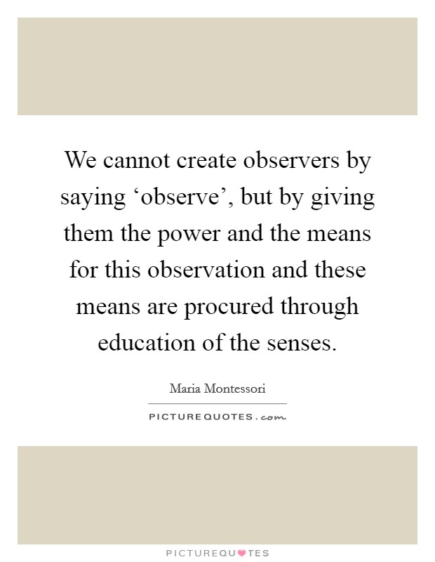 We cannot create observers by saying 'observe', but by giving them the power and the means for this observation and these means are procured through education of the senses Picture Quote #1