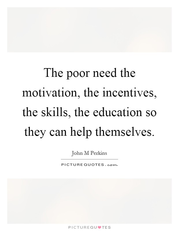 The poor need the motivation, the incentives, the skills, the education so they can help themselves Picture Quote #1
