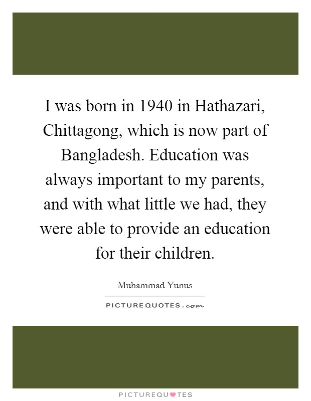 I was born in 1940 in Hathazari, Chittagong, which is now part of Bangladesh. Education was always important to my parents, and with what little we had, they were able to provide an education for their children Picture Quote #1