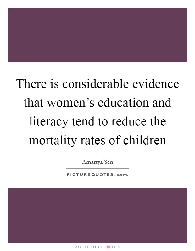 There is considerable evidence that women's education and literacy tend to reduce the mortality rates of children Picture Quote #1