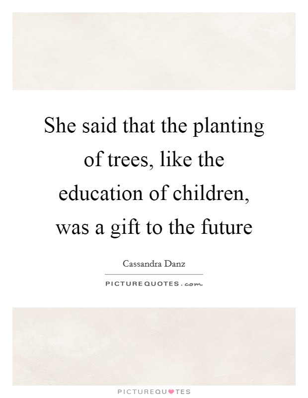 She said that the planting of trees, like the education of children, was a gift to the future Picture Quote #1