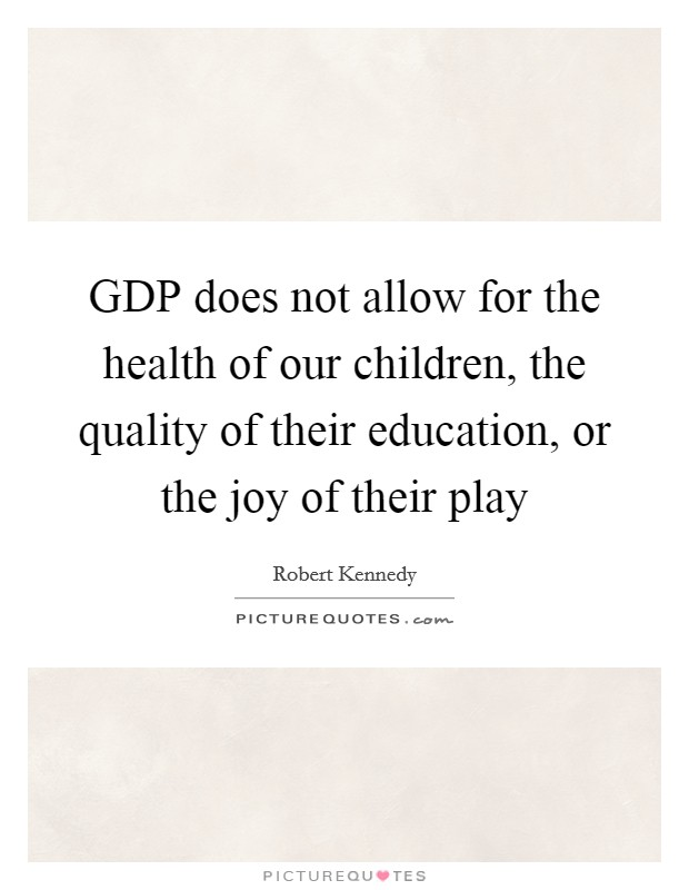 GDP does not allow for the health of our children, the quality of their education, or the joy of their play Picture Quote #1