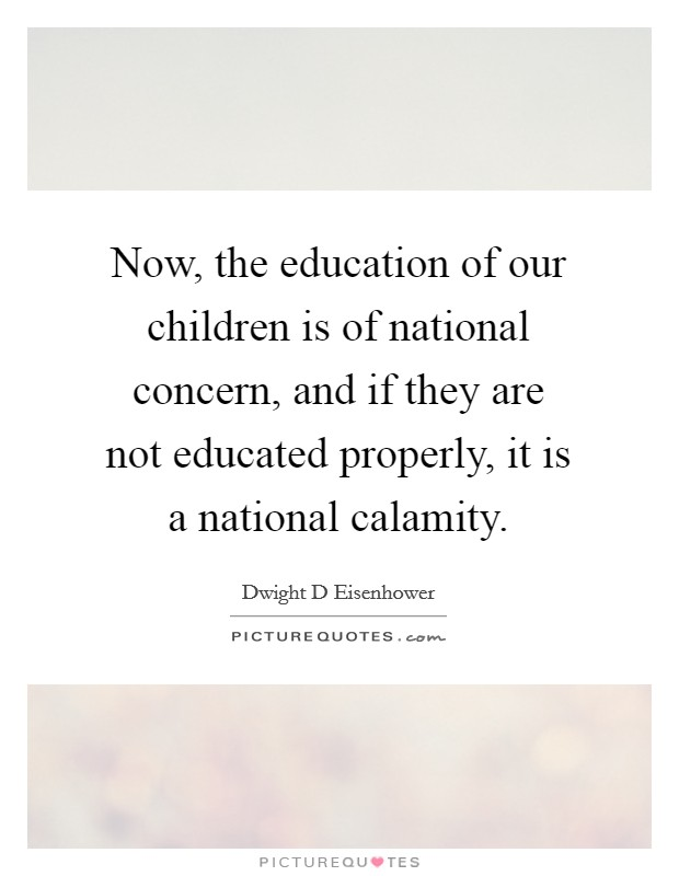 Now, the education of our children is of national concern, and if they are not educated properly, it is a national calamity Picture Quote #1