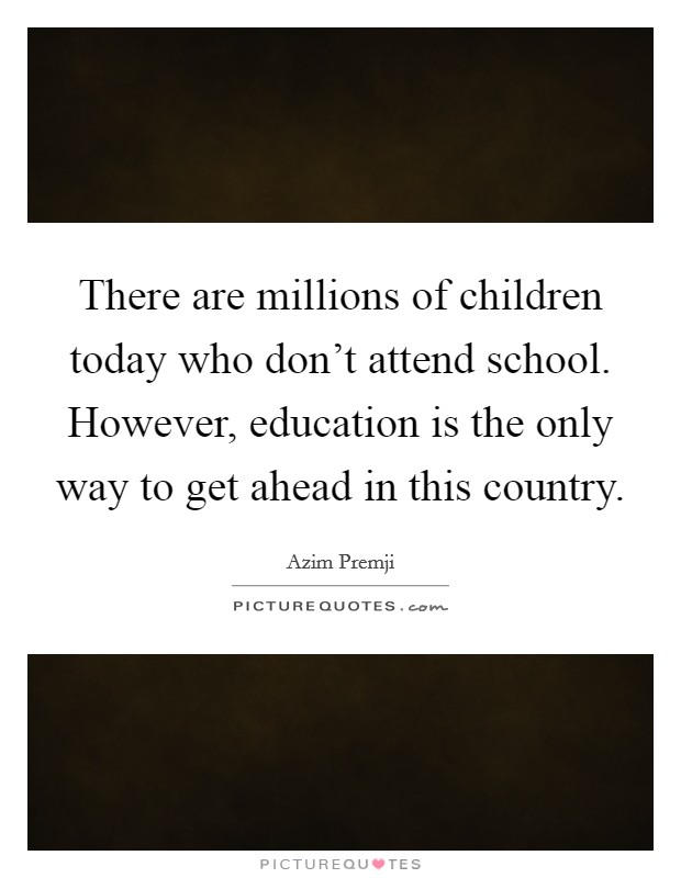 There are millions of children today who don't attend school. However, education is the only way to get ahead in this country Picture Quote #1