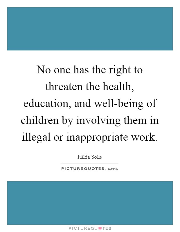 No one has the right to threaten the health, education, and well-being of children by involving them in illegal or inappropriate work Picture Quote #1