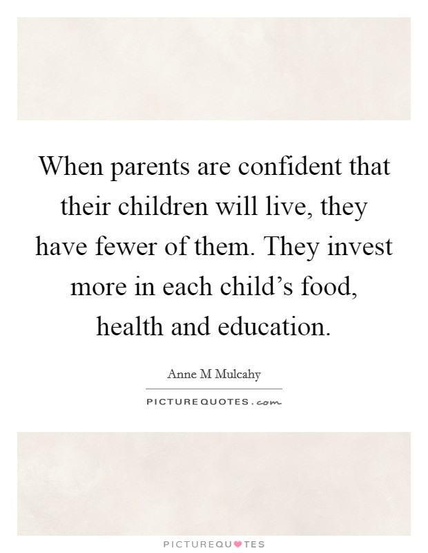 When parents are confident that their children will live, they have fewer of them. They invest more in each child's food, health and education Picture Quote #1